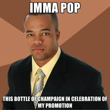 Celebration Meme - imma pop this bottle of chaign in celebration of my promotion