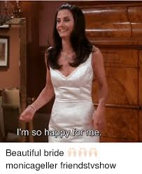 Bride To Be Meme - i m so happy for me beautiful bride monicageller