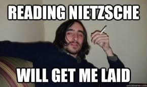 Nietzsche Meme - reading nietzsche will get me laid hot shit hipster quickmeme