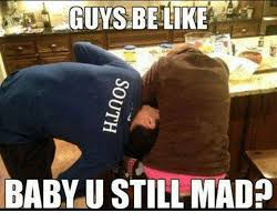 Baby You Still Mad Meme - guys be like baby u still mad meme on me me