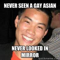 Asian Gay Meme - never seen a gay asian never looked in mirror gay asian boy