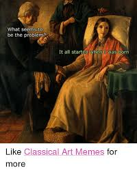 Meme Art - what seems to be the problem it all started when i was born like
