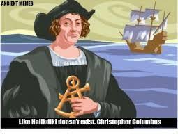 Columbus Meme - ancient memes like halikdiki doesn texist christopher columbus