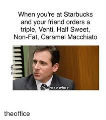 Starbucks Meme - when you re at starbucks and your friend orders a triple venti