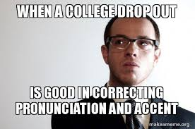 Internet Meme Pronunciation - when a college drop out is good in correcting pronunciation and