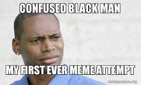 First Meme Ever - confused black man my first ever meme attempt make a meme