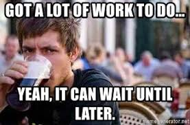 It Can Wait Meme - got a lot of work to do yeah it can wait until later the lazy