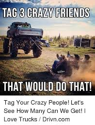 Crazy Friends Meme - tag 3 crazy friends trucks that would do that tag your crazy people