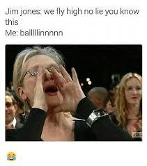 No Lie Meme - jim jones we fly high no lie you know this me balllllinnnnn