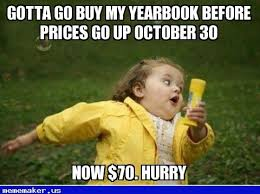 Caption Your Own Meme - gotta go buy my yearbook before prices go up october 30 now 70