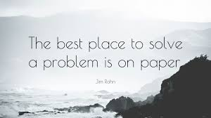 A Place Jim Jim Rohn Quote The Best Place To Solve A Problem Is On Paper
