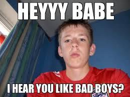 Heyyy Meme - search a meme heyyy babe i hear you like bad boys weknowmemes