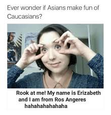 Funny Asian Memes - ever wonder if asians make fun of caucasians rook at me my name is