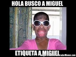 Miguel Meme - hola busco a miguel etiqueta a miguel meme de mujeres feas