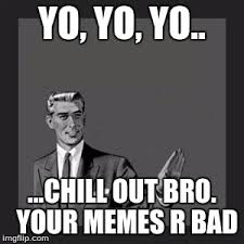 Chill Out Bro Meme - kill yourself guy meme imgflip