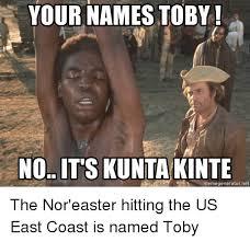 Kunta Kinte Meme - your names toby no it s kunta kinte memegeneratornet the nor easter
