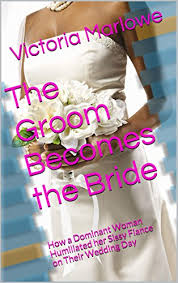 forced feminization wedding the groom becomes the bride how a dominant woman humiliated her