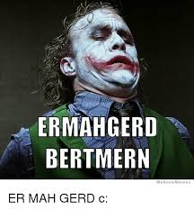 Ermagerd Meme - ermahgerd bertmern we know meme er mah gerd c meme on