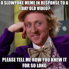 Slowpoke Meme Generator - a slowpoke meme in response to a 1 day old video please tell me how