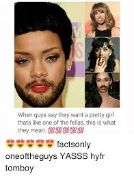 Pretty Girl Meme - when guys say they want a pretty girl thats like one of the fellas
