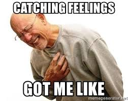 Catching Feelings Meme - catching feelings got me like old man heart attack meme generator