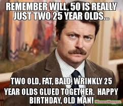 Happy Birthday Old Man Meme - remember will 50 is really just two 25 year olds two old fat