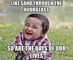 Days Of Our Lives Meme - like sand through the hourglass so are the days of our lives evil
