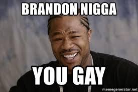 Gay Meme Generator - brandon nigga you gay xzibit yo dawg meme generator