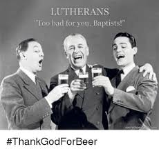 Too Bad Meme - lutherans too bad for you baptists thankgodforbeer bad meme on me me