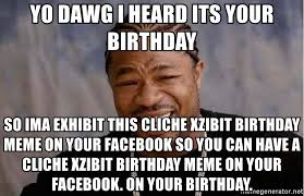 Xzibit Meme Birthday - yo dawg i heard its your birthday so ima exhibit this cliche xzibit