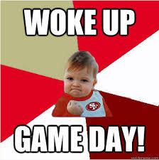 Game Day Meme - woke up game day 49er success kid quickmeme