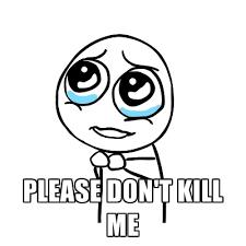 Kill Me Meme - please don t kill me create meme