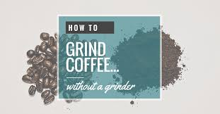 Where To Buy A Coffee Grinder 5 Simple Ways To Grind Coffee Without A Coffee Grinder Home Grounds