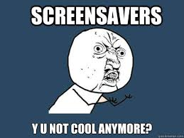 screensavers y u not cool anymore y u no quickmeme