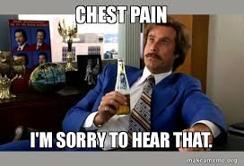 Chest Pain Meme - chest pain i m sorry to hear that ron burgundy boy that