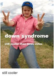 Funny Down Syndrome Memes - down syndrome still cooler than down votes still cooler down