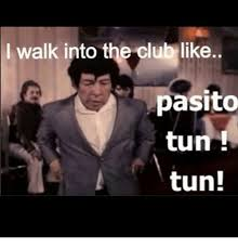 Tun Tun Memes - walk into the club like pasito tun tun meme on me me