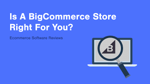 bigcommerce review is a bigcommerce store right for you