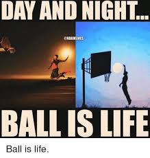 Ball Is Life Meme - day and night ball is life ball is life ball is life meme on