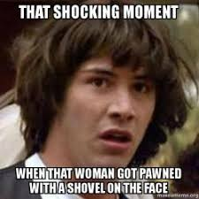 Shocking Meme - that shocking moment when that woman got pawned with a shovel on