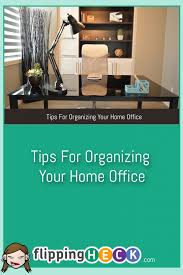 tips for organizing your home office flipping heck learning to