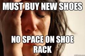 Buy All The Shoes Meme - must buy new shoes no space on shoe rack first world problems
