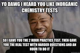 Chemistry Jokes Meme - yo dawg i heard you like inorganic chemistry tests so i gave you