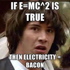 Electricity Meme - if e mc 2 is true then electricity bacon create meme