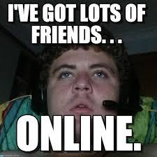 Online Friends Meme - i ve got lots of friends rhys meme on memegen