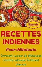 recette de cuisine pour d饕utant inde cuisine indienne pour débutants recettes indienne faciles