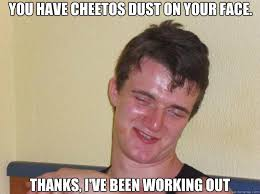 10 Guy Memes - you have cheetos dust on your face thanks i ve been working out