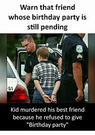Birthday Party Memes - warn that friend whose birthday party is still pending 51 kid