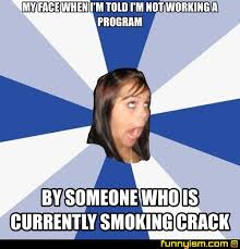 Smoking Crack Meme - my face when i m told i m not working a program by someone who is