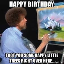 Little Meme - let s put your little happy birthday right over here bob ross